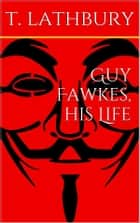Guy Fawkes, his life ebook by Thomas Lathbury