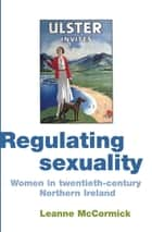 Regulating sexuality - Women in twentieth-century Northern Ireland ebook by Leanne McCormick