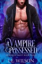 A Vampire Possessed ebook by L.E. Wilson