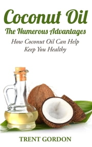 Coconut Oil -The Numerous Advantages - Hygiene Diet and Weight loss ebook by Trent Gordon