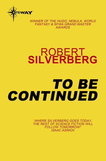 To Be Continued - The Collected Stories Volume 1 ebook by Robert Silverberg