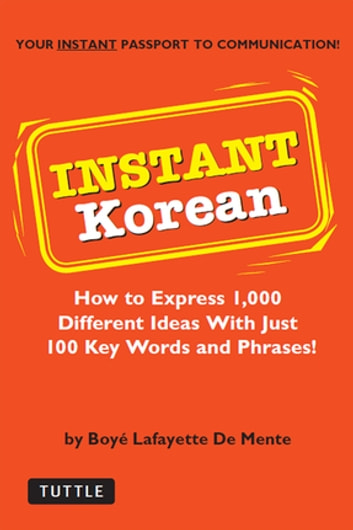 Instant Korean - How to Express 1,000 Different Ideas with Just 100 Key Words and Phrases! (Korean Phrasebook) ebook by Boye Lafayette De Mente