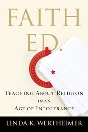Faith Ed - Teaching About Religion in an Age of Intolerance ebook by Linda K. Wertheimer