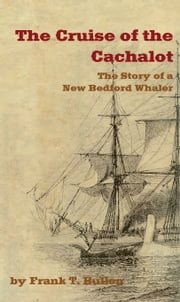 THE CRUISE OF THE CACHALOT: The Story of a New Bedford Whaler ebook by Frank T. Bullen