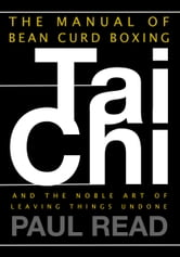 The Manual of Bean Curd Boxing: Tai Chi and the Noble Art of Leaving Things Undone ebook by Paul Read