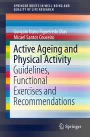 Active Ageing and Physical Activity - Guidelines, Functional Exercises and Recommendations ebook by Gonçalo Nuno Figueiredo  Dias, Micael Santos Couceiro