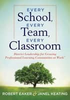 Every School, Every Team, Every Classroom - District Leadership for Growing Professional Learning Communities at Work TM ebook by Robert Eaker, Janel Keating