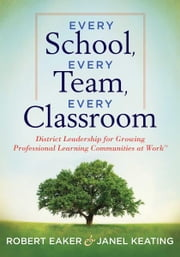Every School, Every Team, Every Classroom - District Leadership for Growing Professional Learning Communities at Work TM ebook by Robert Eaker,Janel Keating