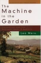 The Machine in the Garden - Technology and the Pastoral Ideal in America 電子書 by Leo Marx