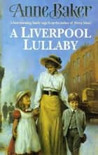 A Liverpool Lullaby - A moving saga of love, freedom and family secrets ebook by Anne Baker