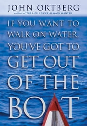 If You Want to Walk on Water, You've Got to Get Out of the Boat ebook by John Ortberg