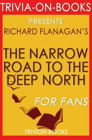 The Narrow Road to the Deep North by Richard Flanagan (Trivia-On-Books) ebook by Trivion Books