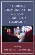Studies of Communication in the 2012 Presidential Campaign ebook by Judith S. Trent, Henry C. Kenski, Kate M. Kenski,...