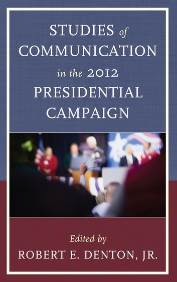 Studies of Communication in the 2012 Presidential Campaign ebook by Judith S. Trent,Henry C. Kenski,Kate M. Kenski,Dennis D. Cali,Theodore F. Sheckels,Brian Heslop,Patrick S. Loebs,Rita Kirk,Zoe Spencer,David R. Dewberry,Jonathan H. Millen,Stephanie E. Bor,Joseph M. Valenzano III,Dan Schill, James Madison University,Melody Lehn