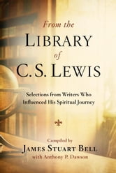 From the Library of C. S. Lewis - Selections from Writers Who Influenced His Spiritual Journey ebook by James Stuart Bell,Anthony P. Dawson