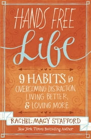 Hands Free Life - Nine Habits for Overcoming Distraction, Living Better, and Loving More ebook by Rachel Macy Stafford