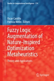 Fuzzy Logic Augmentation of Nature-Inspired Optimization Metaheuristics - Theory and Applications ebook by Oscar Castillo,Patricia Melin