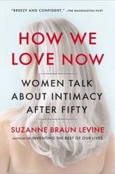 How We Love Now - Women Talk About Intimacy After 50 ebook by Suzanne Braun Levine