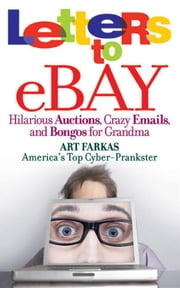 Letters to Ebay - Hilarious Auctions, Crazy Emails, and Bongos for Grandma ebook by Art Farkas