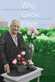 Why Grow Here - Essays on Edmonton's Gardening History ebook by Kathryn Chase Merrett