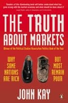 The Truth About Markets - Why Some Nations are Rich But Most Remain Poor eBook by John Kay