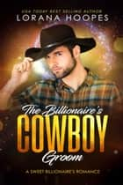The Billionaire's Cowboy Groom: Clean Billionaire Romance (Sweet Billionaires Book 4) ebook by Lorana Hoopes