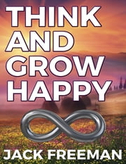 Think and Grow Happy: Attracting the Life of Your Dreams ebook by Jack Freeman