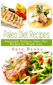 Paleo Diet Recipes: Amazingly Delicious Paleo Diet Recipes for Weight Loss ebook by Sara Banks