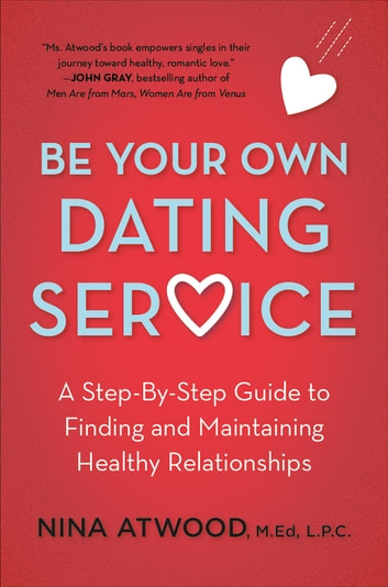 Be Your Own Dating Service - A Step-By-Step Guide to Finding and Maintaining Healthy Relationships ebook by Nina Atwood