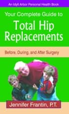 Your Complete Guide to Total Hip Replacements: Before, During, and After Surgery ebook by Jennifer Frantin