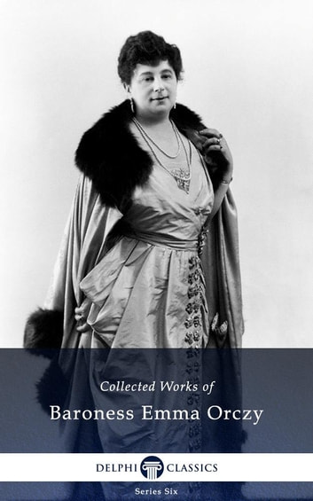 Collected Works Of Baroness Emma Orczy Us Delphi Classics Ebook By