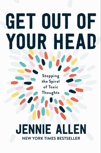 Get Out of Your Head - Stopping the Spiral of Toxic Thoughts ebook by Jennie Allen