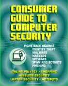 Consumer Guide to Computer Security: Fight Back Against Identity Theft, Malware, Hackers, Spyware, Spam, Botnets, Phishing - Online Privacy - Wireless, Laptop, Hotspot Security ebook by Progressive Management
