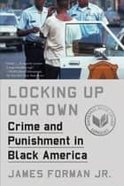 Locking Up Our Own - Crime and Punishment in Black America 電子書籍 by James Forman Jr.