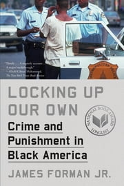 Locking Up Our Own - Crime and Punishment in Black America ebook by James Forman Jr.