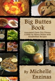 Big Buttes Book - Annotated Dyets Dry Dinner (1599), by Henry Buttes, with Elizabethan Recipes ebook by Michelle Enzinas