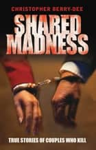 Shared Madness - True Stories of Couple Who Kill ebook by Christopher Berry-Dee