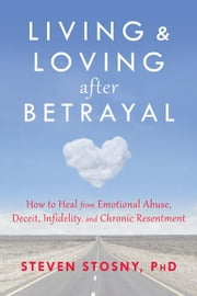 Living and Loving After Betrayal: How to Heal from Emotional Abuse, Deceit, Infidelity, and Chronic Resentment ebook by Stosny, Steven