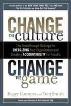 Change the Culture, Change the Game - The Breakthrough Strategy for Energizing Your Organization and Creating Accountability for Results ebook by Roger Connors, Tom Smith
