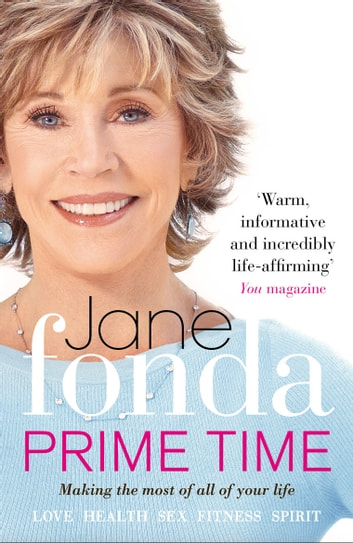 Prime Time - Love, Health, Sex, Fitness, Friendship, Spirit; Making the Most of All of Your Life ebook by Jane Fonda