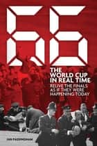66: The World Cup in Real Time - Relive the Finals as If They Were Happening Today ebook by Ian Passingham
