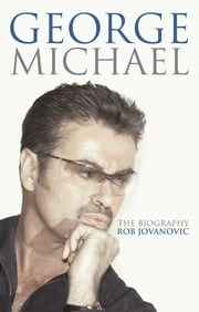 George Michael - The biography ebook by Rob Jovanovic