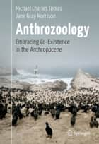 Anthrozoology - Embracing Co-Existence in the Anthropocene ebook by Michael Charles Tobias, Jane Gray Morrison, Bill Gladstone