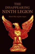 The Disappearing Ninth Legion: A Popular History - A Popular History ebook by Mark Olly