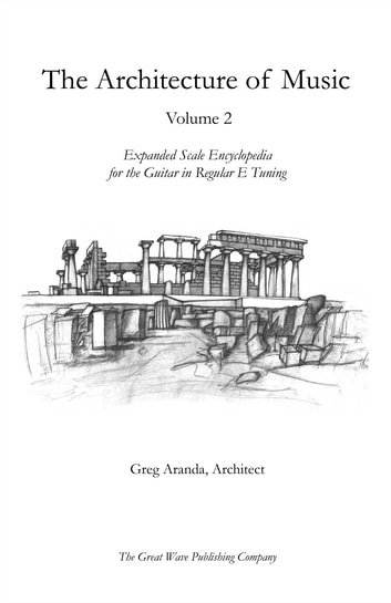 The Architecture of Music Volume 2 - Expanded Scale Encyclopedia for the Guitar in Regular E Tuning ebook by Greg Aranda, Architect