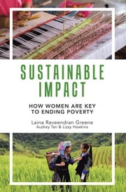 Sustainable Impact - How Women Are Key to Ending Poverty ebook by Laina Greene, Audrey Tan, Lizzy Hawkins