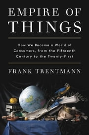 Empire of Things - How We Became a World of Consumers, from the Fifteenth Century to the Twenty-First ebook by Frank Trentmann