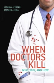 When Doctors Kill - Who, Why, and How ebook by Joshua A. Perper,Stephen J. Cina