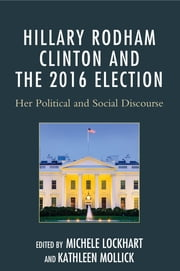 Hillary Rodham Clinton and the 2016 Election - Her Political and Social Discourse ebook by Michele Lockhart,Kathleen Mollick,Diane M. Blair,A. Fletcher Cole,Farris Lee Francis,Rochelle Gregory,Sara Hillin,Michele Lockhart,Kathleen Mollick,Rebecca S. Richards,Margaret E. Scranton,Michelle Smith,Debbie Jay Williams