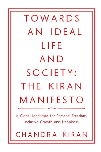 Towards an Ideal Life and Society: the Kiran Manifesto - A Global Manifesto for Personal Freedom, Inclusive Growth and Happiness ebook by Chandra Kiran
